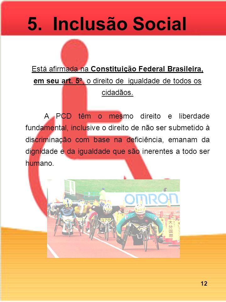 5. Inclusão Social Está afirmada na Constituição Federal Brasileira, em seu art. 5º, o direito de igualdade de todos os cidadãos. A PCD têm o mesmo di
