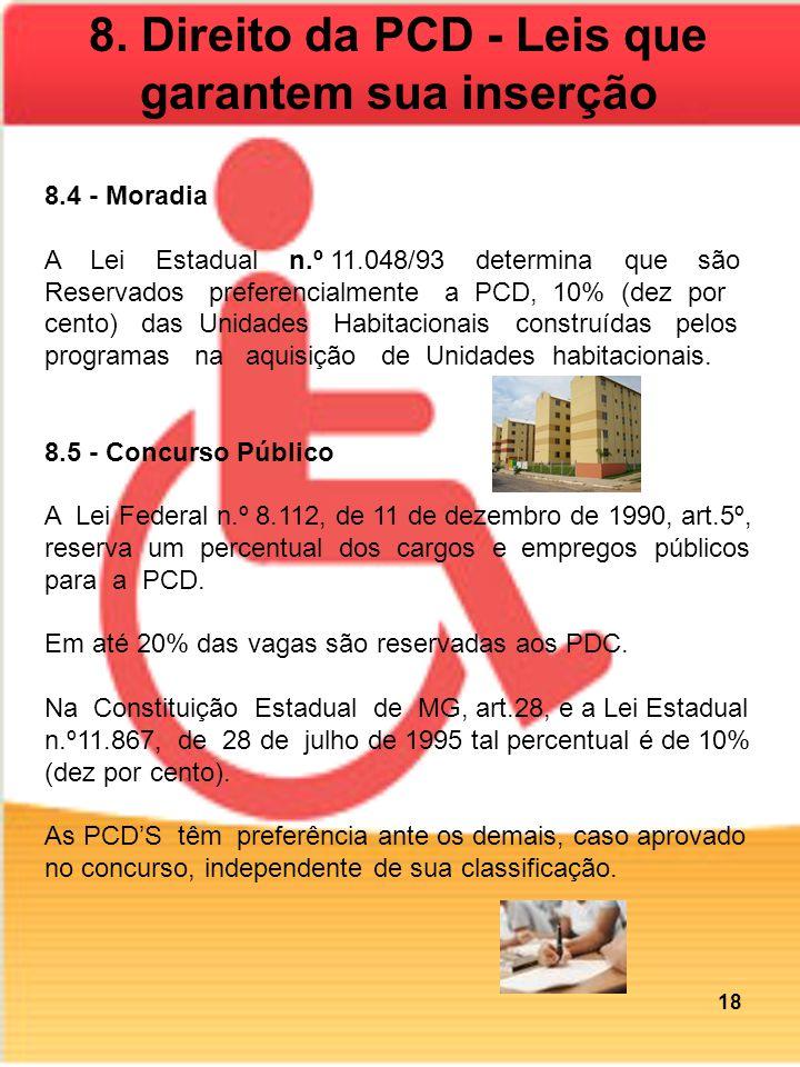 8.4 - Moradia A Lei Estadual n.º 11.048/93 determina que são Reservados preferencialmente a PCD, 10% (dez por cento) das Unidades Habitacionais construídas pelos programas na aquisição de Unidades habitacionais.