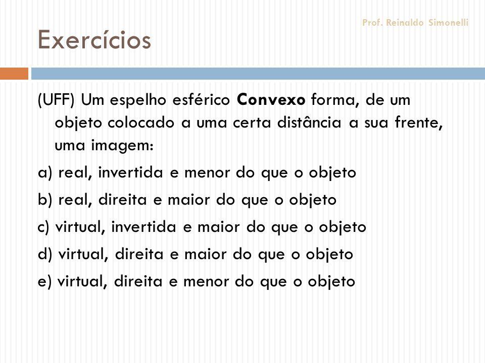 Exercícios (UFF) Um espelho esférico Convexo forma, de um objeto colocado a uma certa distância a sua frente, uma imagem: a) real, invertida e menor d