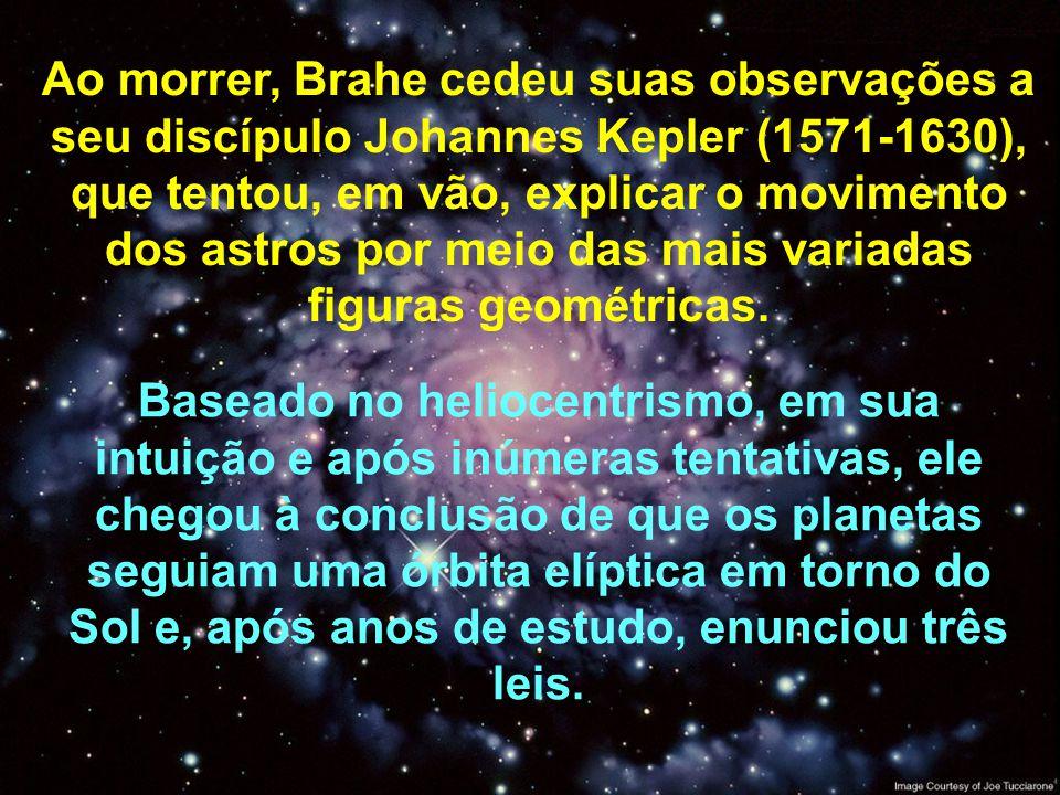 Ao morrer, Brahe cedeu suas observações a seu discípulo Johannes Kepler (1571-1630), que tentou, em vão, explicar o movimento dos astros por meio das