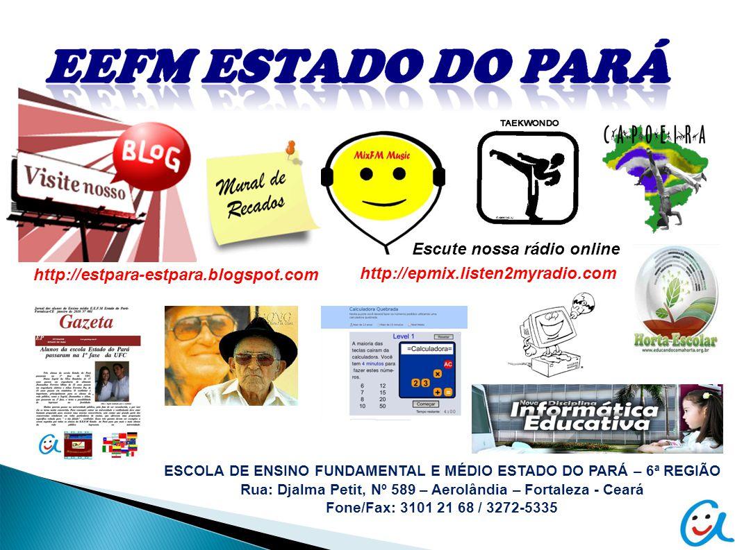ESCOLA DE ENSINO FUNDAMENTAL E MÉDIO ESTADO DO PARÁ – 6ª REGIÃO Rua: Djalma Petit, Nº 589 – Aerolândia – Fortaleza - Ceará Fone/Fax: 3101 21 68 / 3272-5335 http://estpara-estpara.blogspot.com http://epmix.listen2myradio.com Escute nossa rádio online