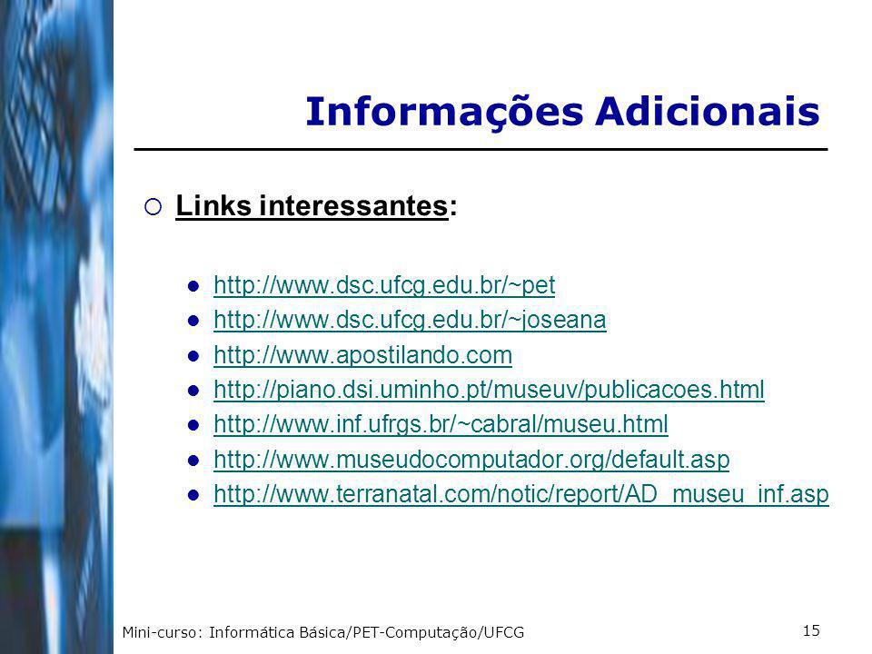Mini-curso: Informática Básica/PET-Computação/UFCG 15 Informações Adicionais Links interessantes: http://www.dsc.ufcg.edu.br/~pet http://www.dsc.ufcg.edu.br/~joseana http://www.apostilando.com http://piano.dsi.uminho.pt/museuv/publicacoes.html http://www.inf.ufrgs.br/~cabral/museu.html http://www.museudocomputador.org/default.asp http://www.terranatal.com/notic/report/AD_museu_inf.asp