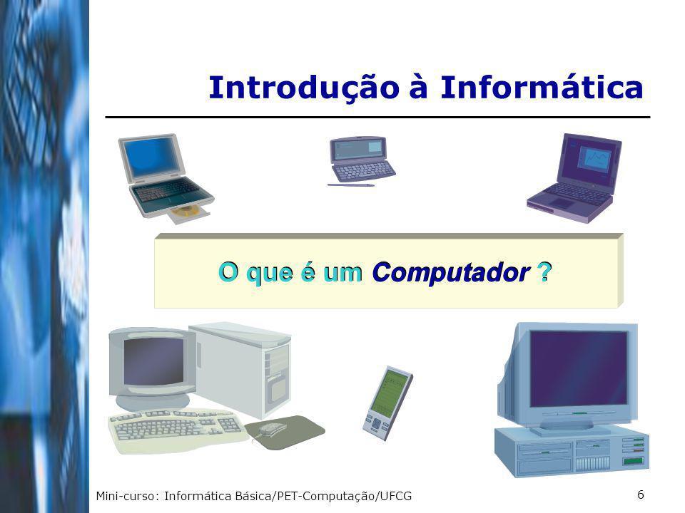 Mini-curso: Informática Básica/PET-Computação/UFCG 7 É uma máquina constituída por componentes e circuitos eletrônicos, capaz de receber, armazenar processar e transmitir informações.