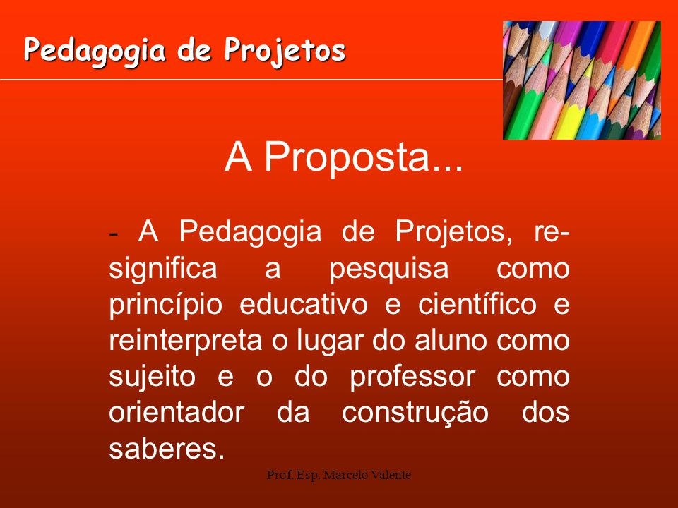 Prof. Esp. Marcelo Valente A Proposta... - A Pedagogia de Projetos, re- significa a pesquisa como princípio educativo e científico e reinterpreta o lu