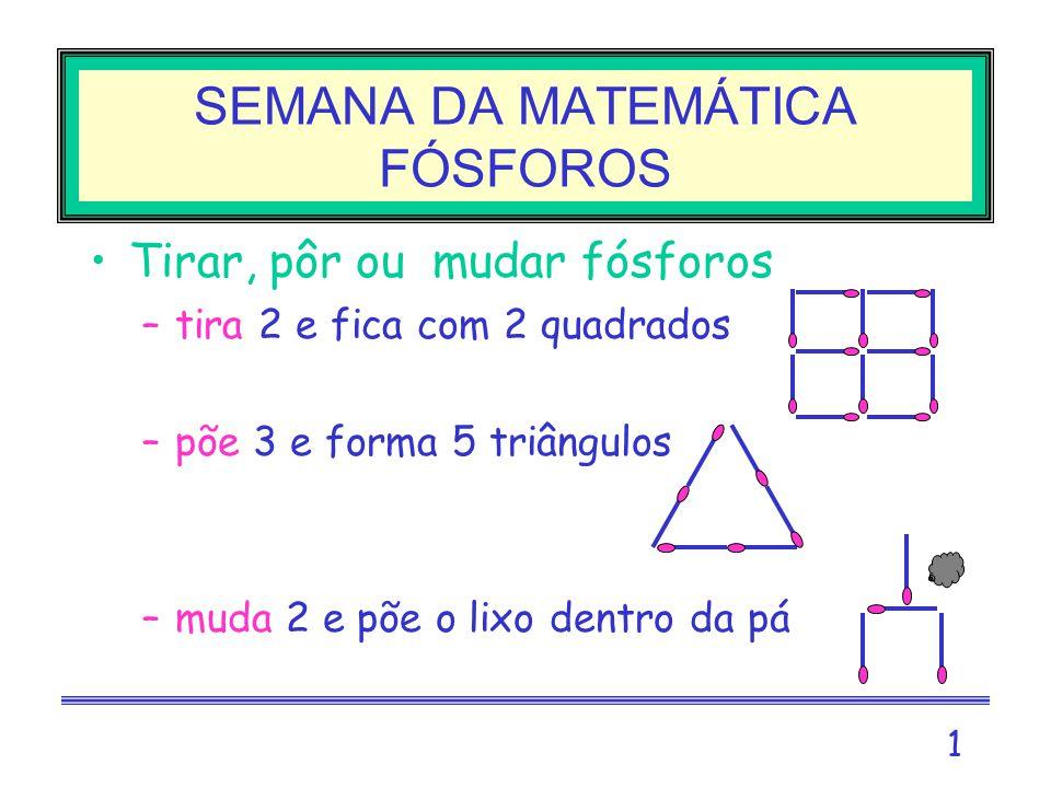 1 Tirar, pôr ou mudar fósforos –tira 2 e fica com 2 quadrados –põe 3 e forma 5 triângulos –muda 2 e põe o lixo dentro da pá SEMANA DA MATEMÁTICA FÓSFOROS