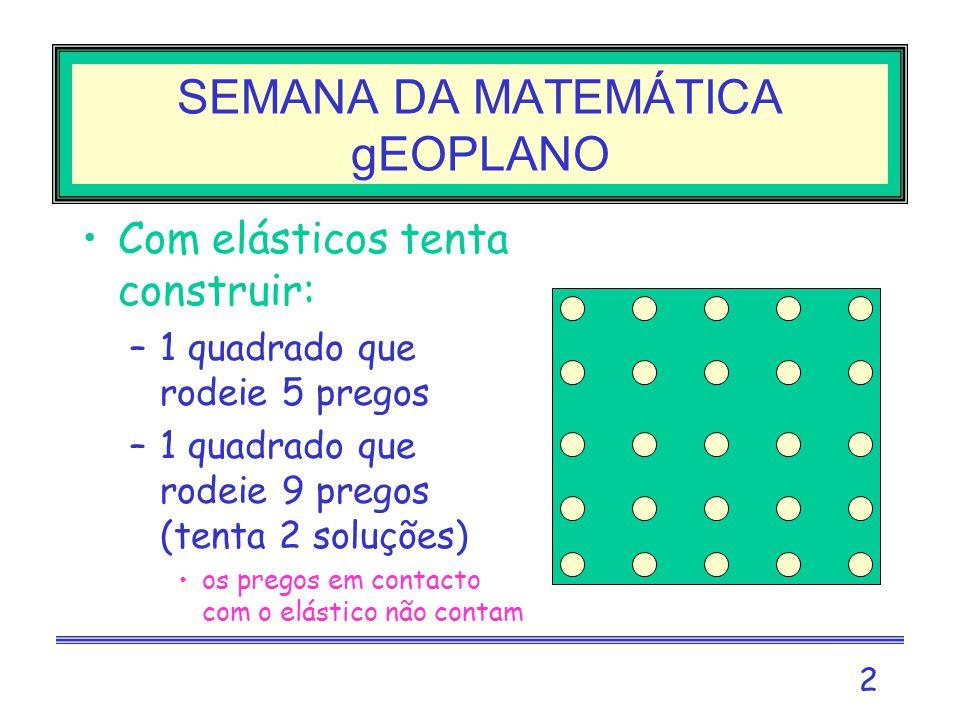 2 SEMANA DA MATEMÁTICA gEOPLANO Com elásticos tenta construir: –1 quadrado que rodeie 5 pregos –1 quadrado que rodeie 9 pregos (tenta 2 soluções) os pregos em contacto com o elástico não contam