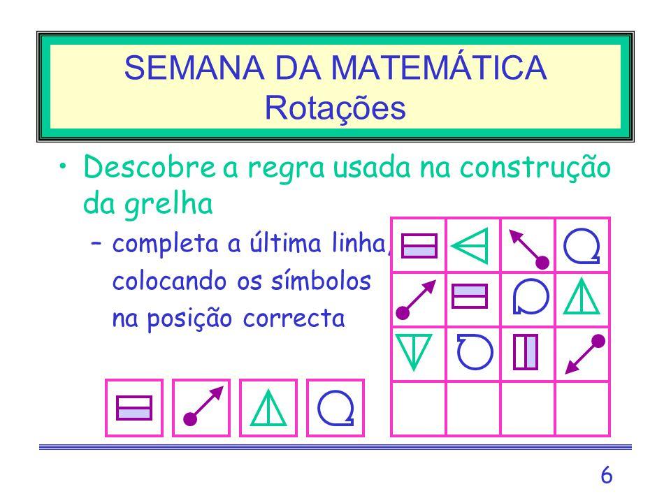 6 SEMANA DA MATEMÁTICA Rotações Descobre a regra usada na construção da grelha –completa a última linha, –colocando os símbolos –na posição correcta
