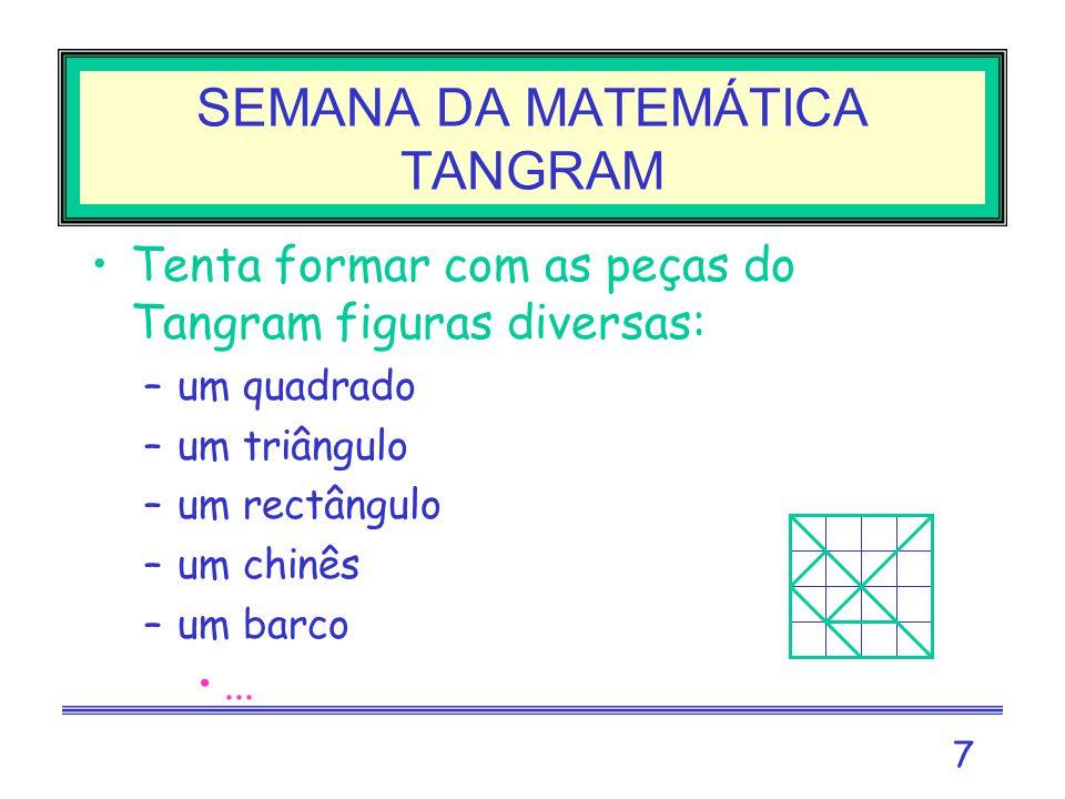 7 SEMANA DA MATEMÁTICA TANGRAM Tenta formar com as peças do Tangram figuras diversas: –um quadrado –um triângulo –um rectângulo –um chinês –um barco...