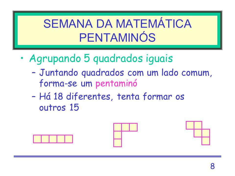 8 SEMANA DA MATEMÁTICA PENTAMINÓS Agrupando 5 quadrados iguais –Juntando quadrados com um lado comum, forma-se um pentaminó –Há 18 diferentes, tenta formar os outros 15