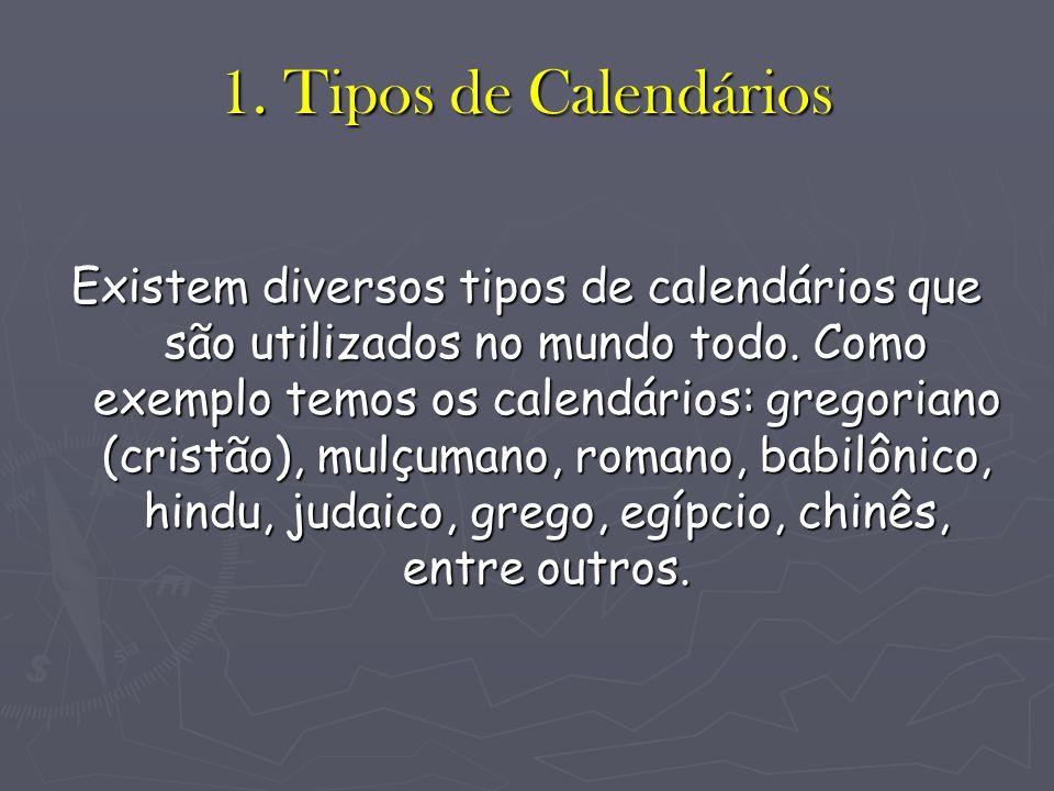 1. Tipos de Calendários Existem diversos tipos de calendários que são utilizados no mundo todo. Como exemplo temos os calendários: gregoriano (cristão
