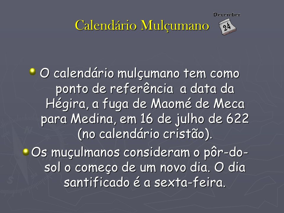 Calendário Mulçumano O calendário mulçumano tem como ponto de referência a data da Hégira, a fuga de Maomé de Meca para Medina, em 16 de julho de 622 (no calendário cristão).