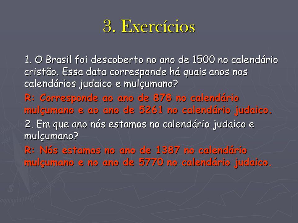 3. Exercícios 1. O Brasil foi descoberto no ano de 1500 no calendário cristão. Essa data corresponde há quais anos nos calendários judaico e mulçumano