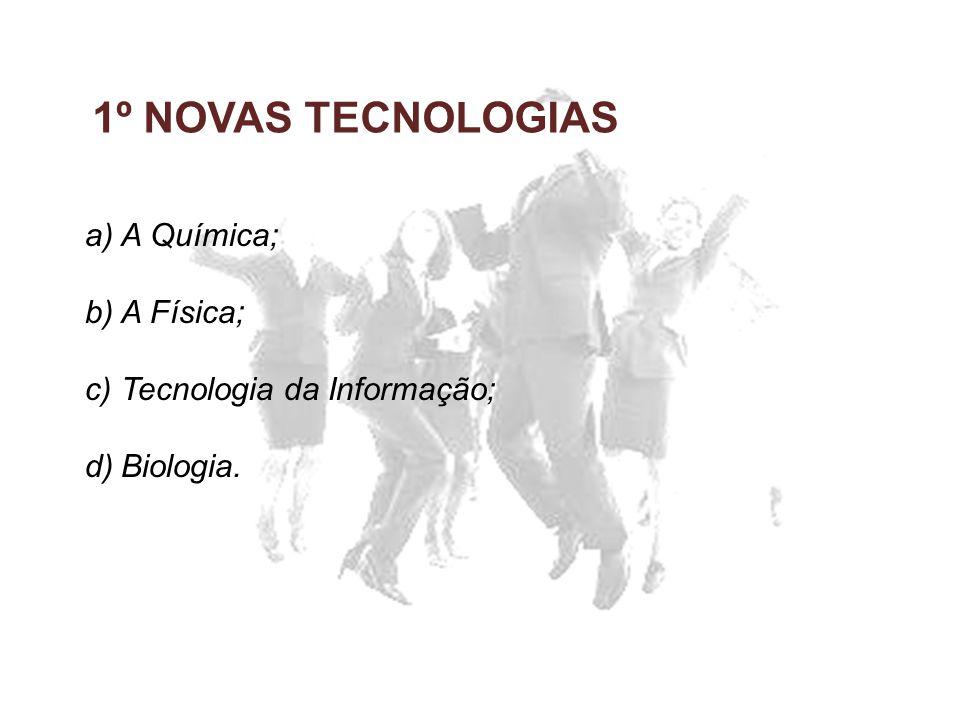 1º NOVAS TECNOLOGIAS a)A Química; b)A Física; c)Tecnologia da Informação; d)Biologia.