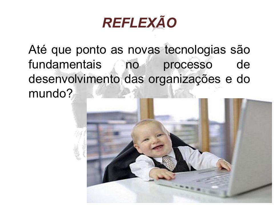 REFLEXÃO Até que ponto as novas tecnologias são fundamentais no processo de desenvolvimento das organizações e do mundo?