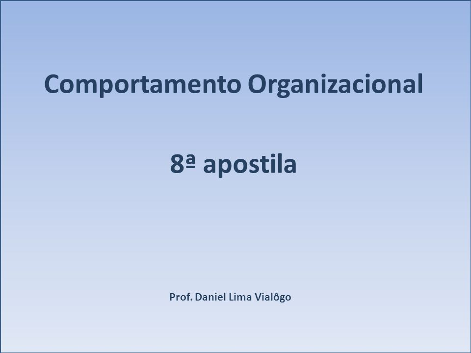 Comportamento Organizacional 8ª apostila Prof. Daniel Lima Vialôgo