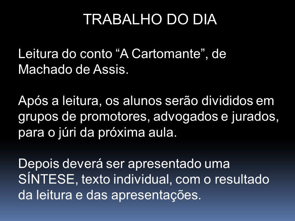 TRABALHO DO DIA Leitura do conto A Cartomante, de Machado de Assis. Após a leitura, os alunos serão divididos em grupos de promotores, advogados e jur