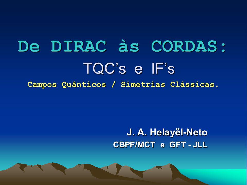 De DIRAC às CORDAS: TQCs e IFs Campos Quânticos / Simetrias Clássicas. J. A. Helayël-Neto CBPF/MCT e GFT - JLL CBPF/MCT e GFT - JLL