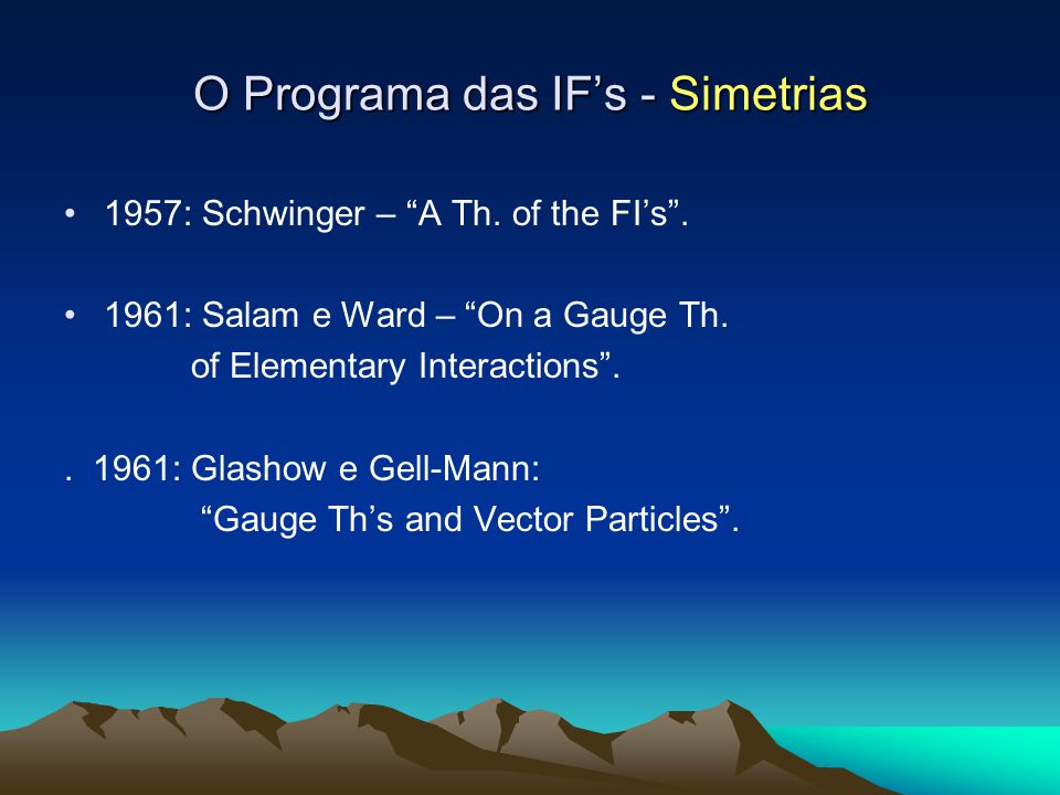 O Programa das IFs - Simetrias 1957: Schwinger – A Th. of the FIs. 1961: Salam e Ward – On a Gauge Th. of Elementary Interactions.. 1961: Glashow e Ge