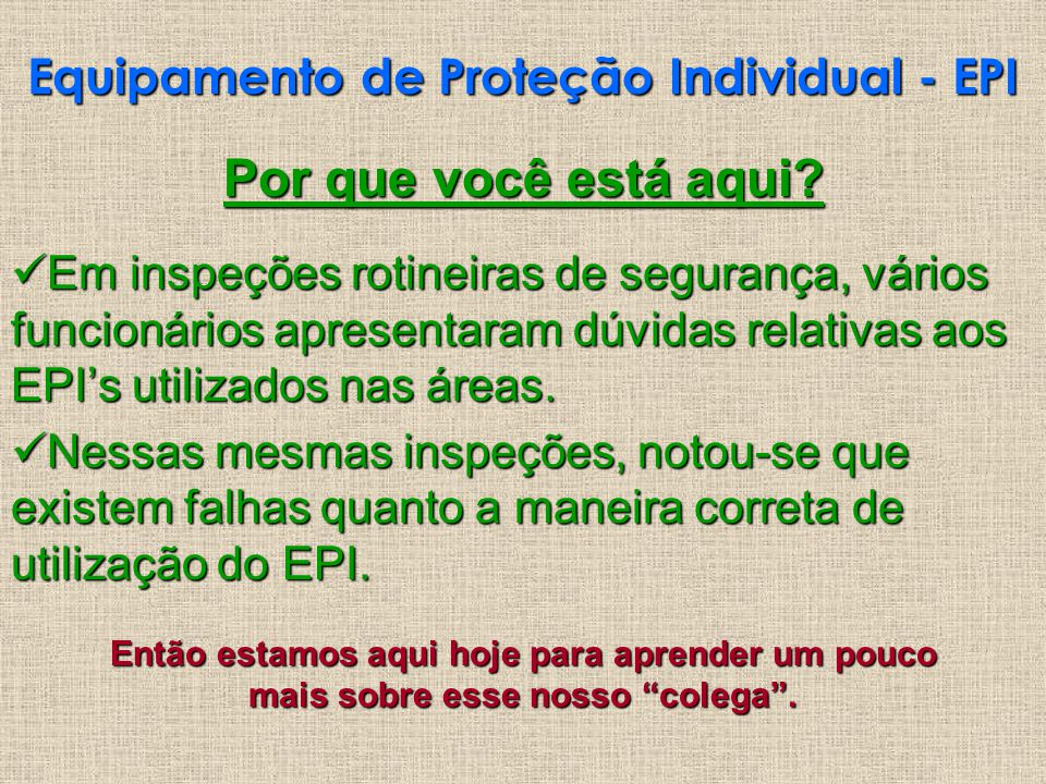 Equipamento de Proteção Individual - EPI Por que você está aqui? Em inspeções rotineiras de segurança, vários funcionários apresentaram dúvidas relati
