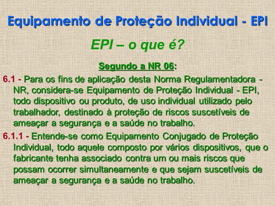 EPI – o que é? Segundo a NR 06: Para os fins de aplicação desta Norma Regulamentadora - NR, considera-se Equipamento de Proteção Individual - EPI, tod