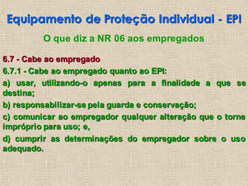 Equipamento de Proteção Individual - EPI O que diz a NR 06 aos empregados 6.7 - Cabe ao empregado 6.7.1 - Cabe ao empregado quanto ao EPI: a) usar, ut