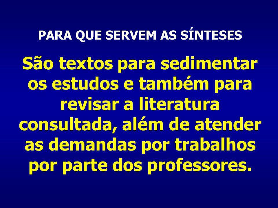 PARA QUE SERVEM AS SÍNTESES São textos para sedimentar os estudos e também para revisar a literatura consultada, além de atender as demandas por trabalhos por parte dos professores.
