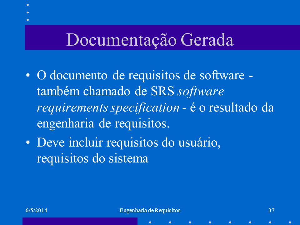 6/5/2014Engenharia de Requisitos37 Documentação Gerada O documento de requisitos de software - também chamado de SRS software requirements specificati