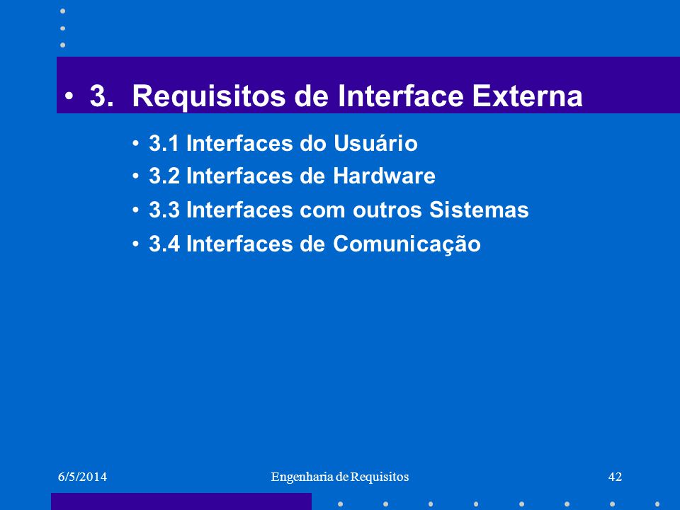 6/5/2014Engenharia de Requisitos42 3.Requisitos de Interface Externa 3.1 Interfaces do Usuário 3.2 Interfaces de Hardware 3.3 Interfaces com outros Si