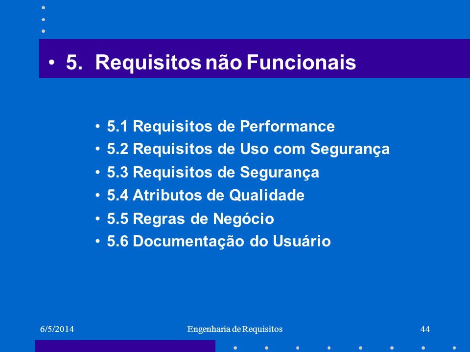 6/5/2014Engenharia de Requisitos44 5.Requisitos não Funcionais 5.1 Requisitos de Performance 5.2 Requisitos de Uso com Segurança 5.3 Requisitos de Seg