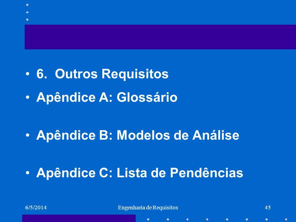 6/5/2014Engenharia de Requisitos45 6.Outros Requisitos Apêndice A: Glossário Apêndice B: Modelos de Análise Apêndice C: Lista de Pendências