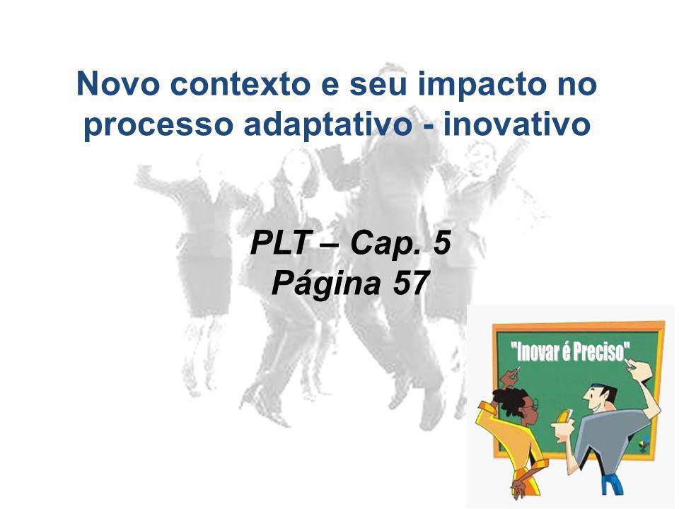 Novo contexto e seu impacto no processo adaptativo - inovativo PLT – Cap. 5 Página 57