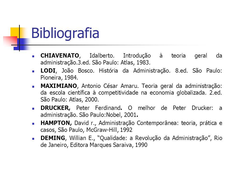 Bibliografia CHIAVENATO, Idalberto. Introdução à teoria geral da administração.3.ed. São Paulo: Atlas, 1983. LODI, João Bosco. História da Administraç