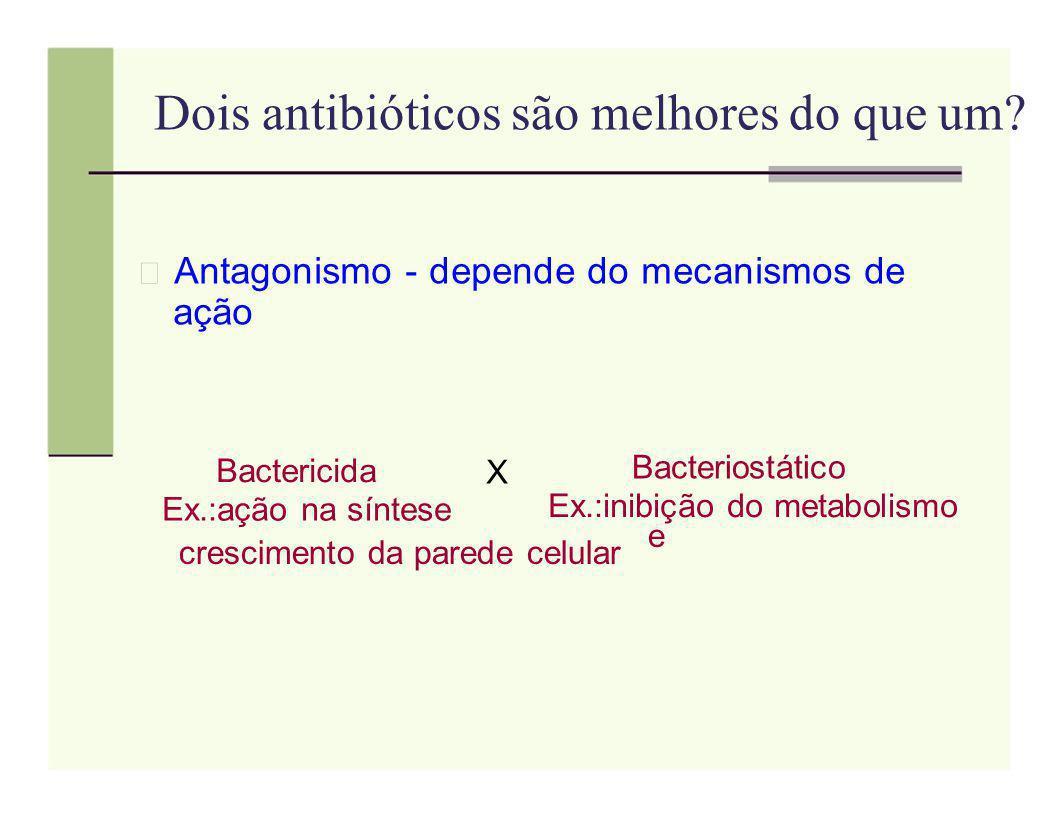 Dois antibióticos são melhores do que um? Antagonismo - depende do mecanismos de ação Bactericida X Bacteriostático Ex.:inibição do metabolismo Ex.:aç