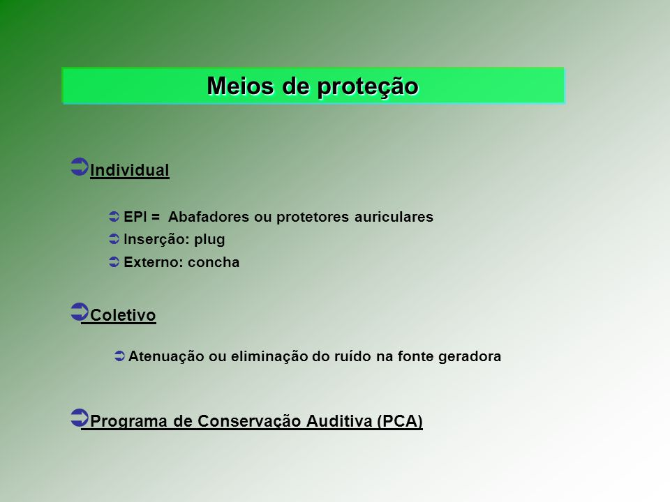 Meios de proteção Individual EPI = Abafadores ou protetores auriculares Coletivo Programa de Conservação Auditiva (PCA) Inserção: plug Externo: concha Atenuação ou eliminação do ruído na fonte geradora