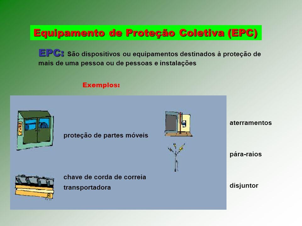 Equipamento de Proteção Coletiva (EPC) EPC: EPC: São dispositivos ou equipamentos destinados à proteção de mais de uma pessoa ou de pessoas e instalações proteção de partes móveis chave de corda de correia transportadora aterramentos pára-raios disjuntor Exemplos: