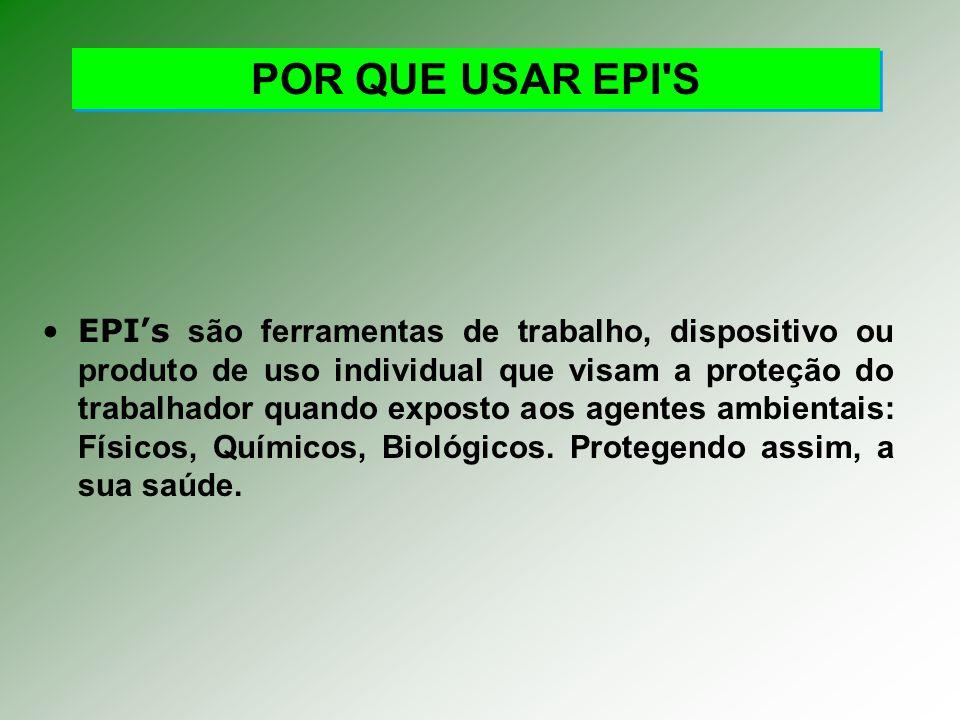 POR QUE USAR EPI S EPIs são ferramentas de trabalho, dispositivo ou produto de uso individual que visam a proteção do trabalhador quando exposto aos agentes ambientais: Físicos, Químicos, Biológicos.