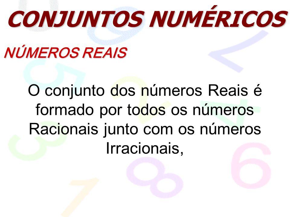 CONJUNTOS NUMÉRICOS NÚMEROS REAIS O conjunto dos números Reais é formado por todos os números Racionais junto com os números Irracionais,