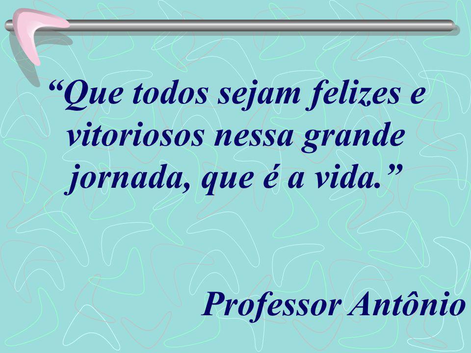 Que todos sejam felizes e vitoriosos nessa grande jornada, que é a vida. Professor Antônio