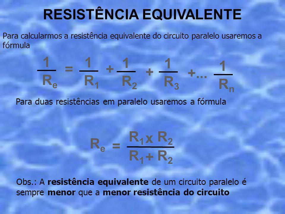 = ReRe 1 R1R1 1 + R2R2 1 + R3R3 1 +... RnRn 1 Para calcularmos a resistência equivalente do circuito paralelo usaremos a fórmula RESISTÊNCIA EQUIVALEN