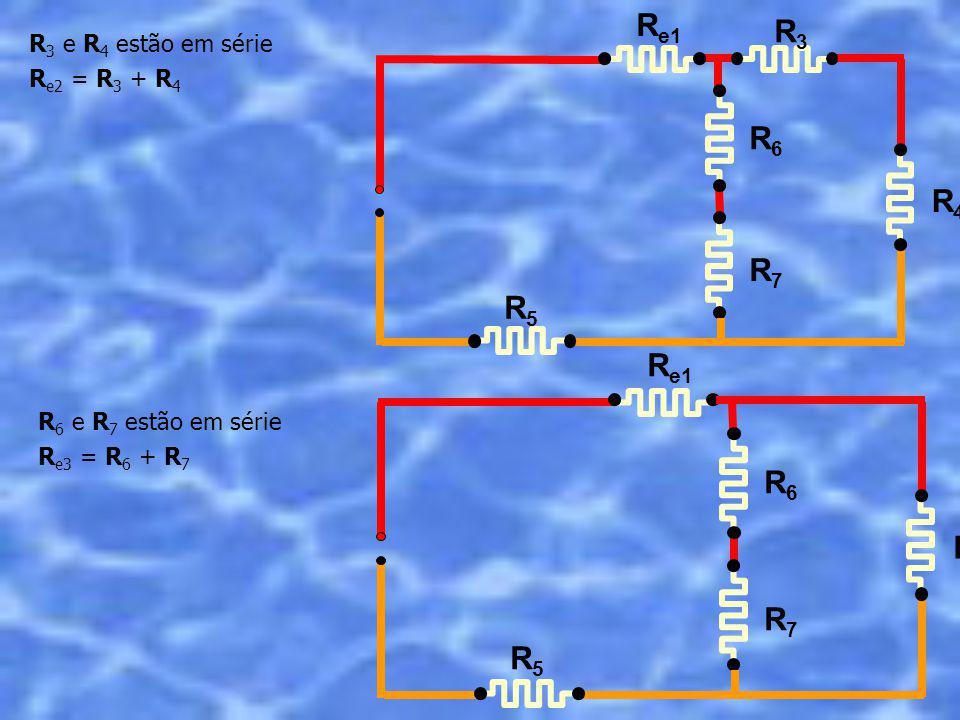 R e1 R3R3 R4R4 R5R5 R6R6 R7R7 R 3 e R 4 estão em série R e2 = R 3 + R 4 R 6 e R 7 estão em série R e3 = R 6 + R 7 R e1 R e2 R5R5 R6R6 R7R7