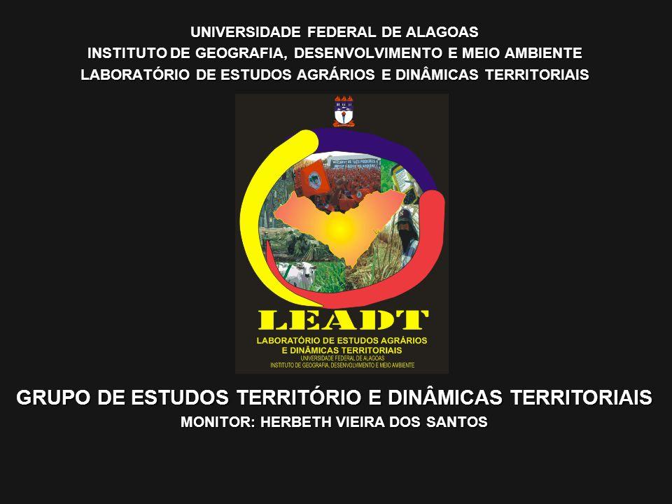 UNIVERSIDADE FEDERAL DE ALAGOAS INSTITUTO DE GEOGRAFIA, DESENVOLVIMENTO E MEIO AMBIENTE LABORATÓRIO DE ESTUDOS AGRÁRIOS E DINÂMICAS TERRITORIAIS GRUPO DE ESTUDOS TERRITÓRIO E DINÂMICAS TERRITORIAIS MONITOR: HERBETH VIEIRA DOS SANTOS