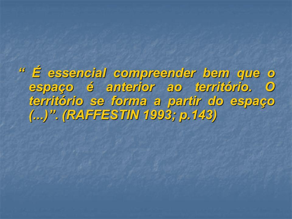 É essencial compreender bem que o espaço é anterior ao território. O território se forma a partir do espaço (...). (RAFFESTIN 1993; p.143) É essencial