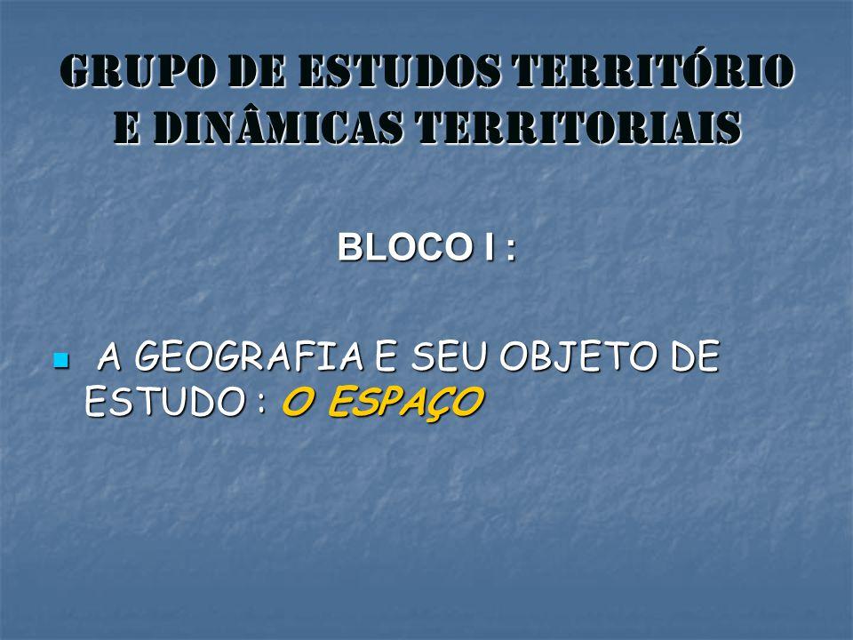 GRUPO DE ESTUDOS TERRITÓRIO E DINÂMICAS TERRITORIAIS BLOCO I : A GEOGRAFIA E SEU OBJETO DE ESTUDO : O ESPAÇO A GEOGRAFIA E SEU OBJETO DE ESTUDO : O ES