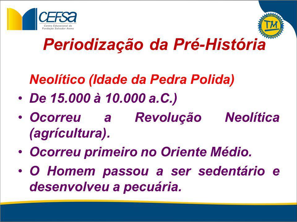 Periodização da Pré-História Neolítico (Idade da Pedra Polida) De 15.000 à 10.000 a.C.) Ocorreu a Revolução Neolítica (agrícultura). Ocorreu primeiro