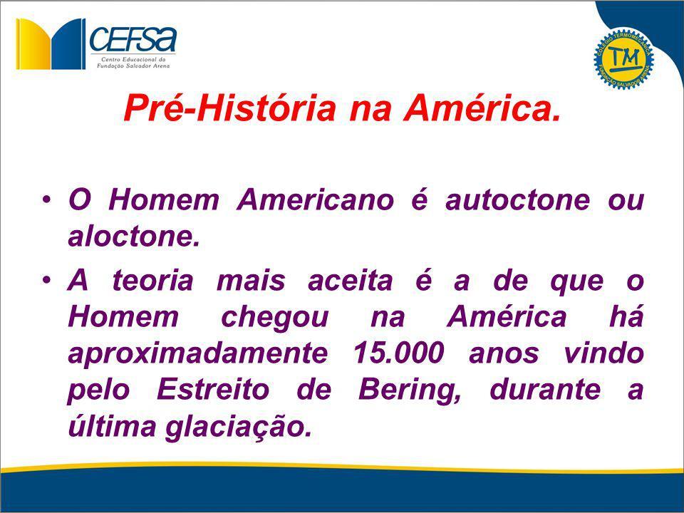 Pré-História na América. O Homem Americano é autoctone ou aloctone. A teoria mais aceita é a de que o Homem chegou na América há aproximadamente 15.00