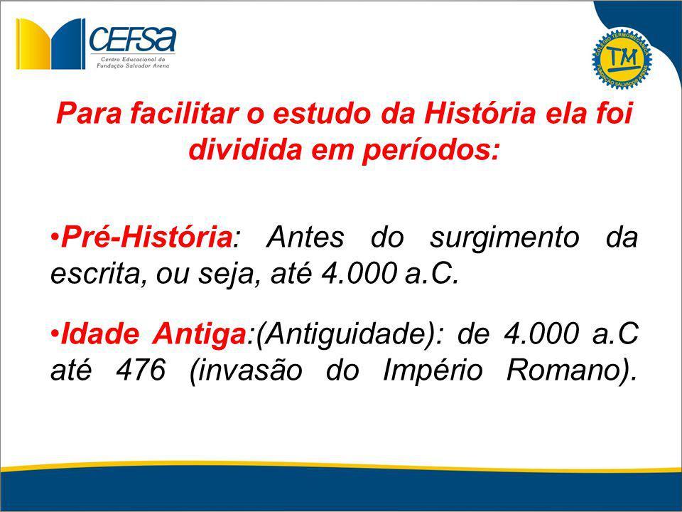 Para facilitar o estudo da História ela foi dividida em períodos: Pré-História: Antes do surgimento da escrita, ou seja, até 4.000 a.C. Idade Antiga:(