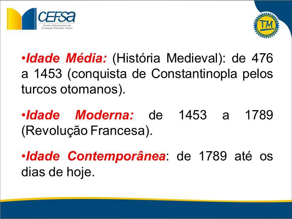 Idade Média: (História Medieval): de 476 a 1453 (conquista de Constantinopla pelos turcos otomanos). Idade Moderna: de 1453 a 1789 (Revolução Francesa