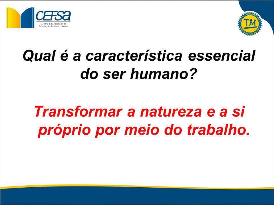 Qual é a característica essencial do ser humano? Transformar a natureza e a si próprio por meio do trabalho.