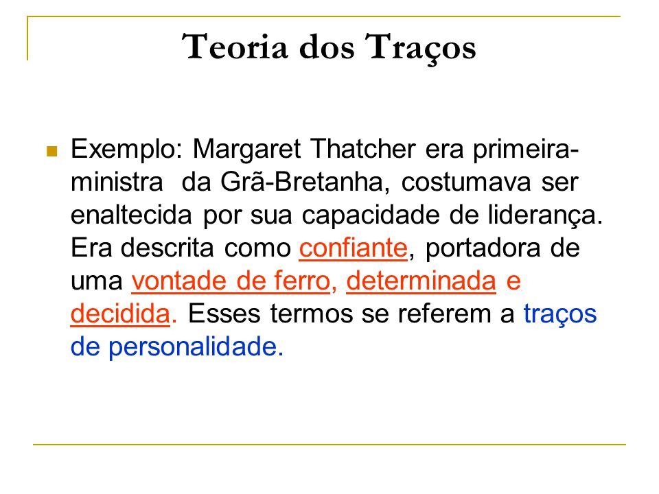 Teoria dos Traços Exemplo: Margaret Thatcher era primeira- ministra da Grã-Bretanha, costumava ser enaltecida por sua capacidade de liderança. Era des