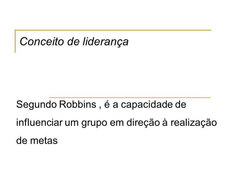Conceito de liderança Segundo Robbins, é a capacidade de influenciar um grupo em direção à realização de metas